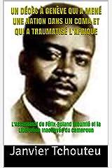 UN DÉCÈS À GENÈVE QUI A MENÉ UNE NATION DANS UN COMA ET QUI A TRAUMATISÉ L'AFRIQUE: L'Assassinat de Félix-Roland Moumié et la Libération Inachevée du Cameroun Format Kindle