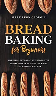 Bread Baking for Beginners: Make Healthy Bread and Become the Perfect Baker by Using the Right Tools and Techniques