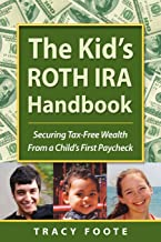 The Kid's ROTH IRA Handbook: Securing Tax-Free Wealth From a Child's First Paycheck or Money Answers for Employed Children...