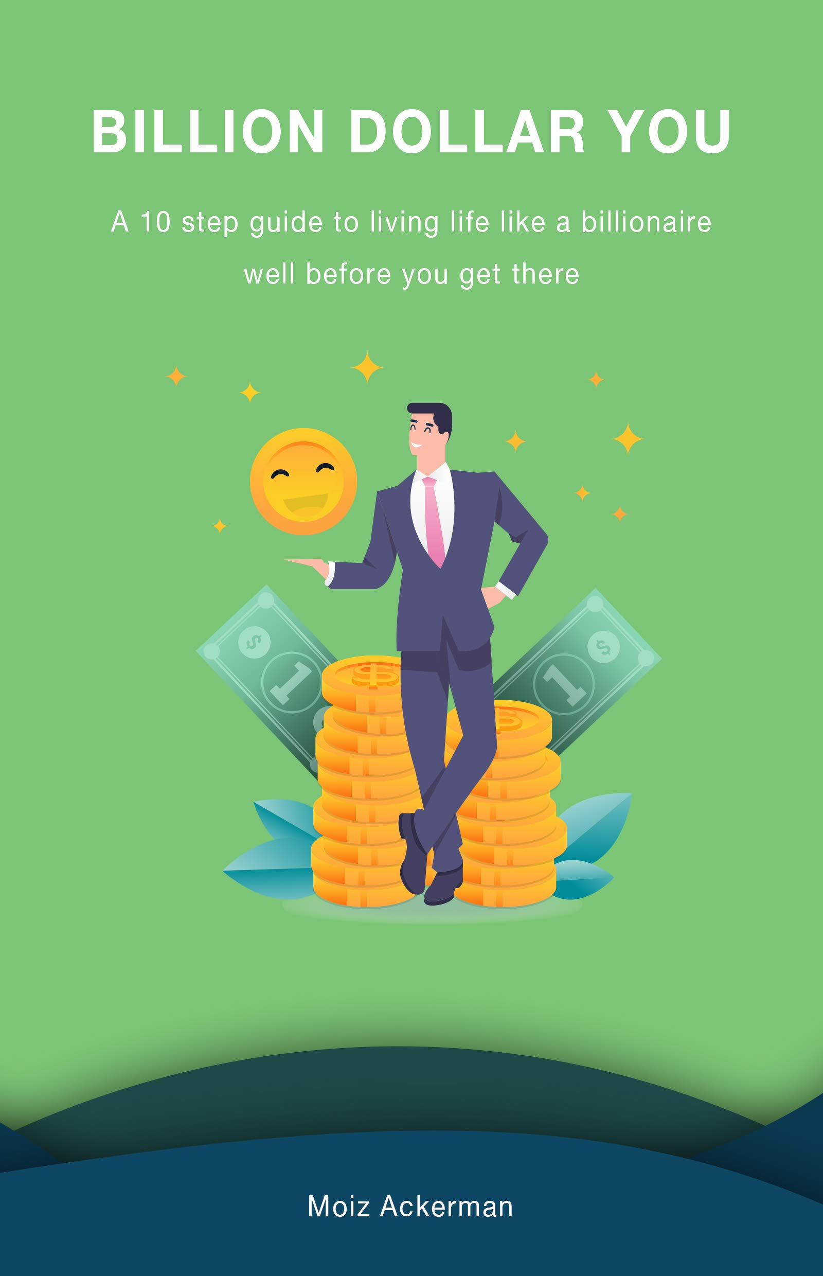 Billion dollar YOU: A 10 step guide to living life like a billionaire well before you get there