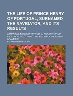 The Life of Prince Henry of Portugal, Surnamed the Navigator, and Its Results; Comprising the Discovery, Within One Centur...