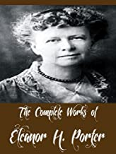The Complete Works of Eleanor H. Porter (14 Complete Works of Eleanor H. Porter Including Pollyanna, Pollyanna Grows Up, Miss Billy, Just David, Mary Marie, Miss Billy Married, And More)