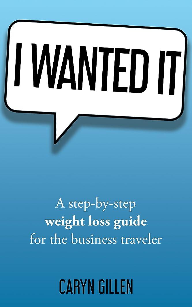 どうやら冗長供給I Wanted It: A step-by-step weight loss guide for the business traveler (English Edition)