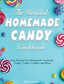 The Detailed Homemade Candy Cookbook: Easy Recipes for Homemade Caramels, Fudge, Toffee, Truffles and More