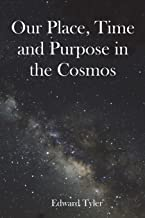 Our Place, Time and Purpose in the Cosmos