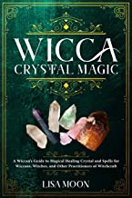 Wicca Crystal Magic: A Wiccan's Guide to Magical Healing Crystal and Spells for Wiccans, Witches, and Other Practitioners of Witchcraft