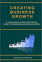 Creating Business Growth: 21 Successful Marketers Reveal Their Top Business Marketing Secrets. (MARKETING MAGICIAN PRACTIC...
