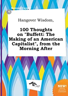 Hangover Wisdom, 100 Thoughts on Buffett: The Making of an American Capitalist, from the Morning After