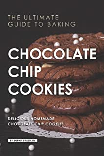 The Ultimate Guide to Baking Chocolate Chip Cookies: 25 Delicious Homemade Chocolate Chip Cookies