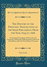 The History of the Principal Transactions of the Irish Parliament, from the Year 1634 to 1666, Vol. 2 of 2: Containing Proceedings of the Lords and Co