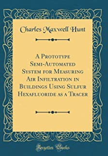 A Prototype Semi-Automated System for Measuring Air Infiltration in Buildings Using Sulfur Hexafluoride as a Tracer (Classic Reprint)