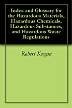 Index and Glossary for the Hazardous Materials, Hazardous Chemicals, Hazardous Substances, and Hazardous Waste Regulations