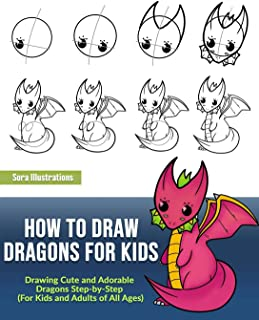 How to Draw Dragons for Kids: Drawing Cute and Adorable Dragons Step-By-Step (for Kids and Adults of All Ages)