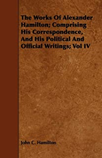 The Works Of Alexander Hamilton; Comprising His Correspondence, And His Political And Official Writings; Vol IV