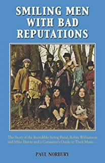 Smiling Men With Bad Reputations: The Story of the Incredible String Band, Robin Williamson and Mike Heron and a Consumer's Guide to Their Music