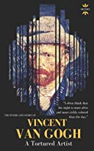 VINCENT VAN GOGH: A Tortured Artist. The Entire Life Story (Great Biographies)