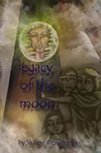 """Legacy Of The Moon (""""From the sands of Egypt to Eternity"""" Book 1)"""