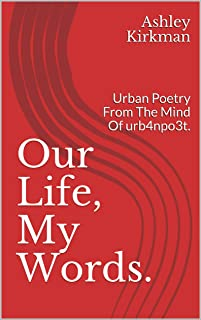Our Life, My Words. : Urban Poetry From The Mind Of urb4npo3t. (The URB4NPO3T COLLECTION Book 1)