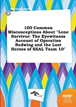 100 Common Misconceptions about Lone Survivor: The Eyewitness Account of Operation Redwing and the Lost Heroes of Seal Tea...