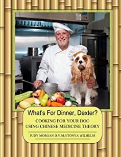 What's For Dinner, Dexter?: Cooking For Your Dog Using Chinese Medicine Theory