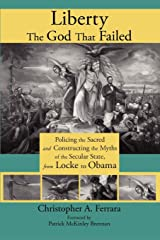 Liberty, the God That Failed: Policing the Sacred and Constructing the Myths of the Secular State, from Locke to Obama Paperback