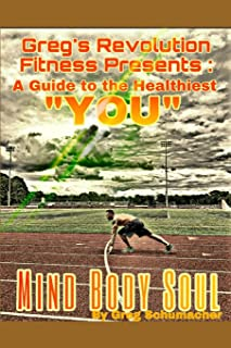 """Greg's Revolution Fitness Presents: A Guide to the Healthiest """"YOU"""": MIND BODY SOUL"""