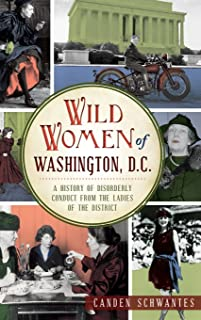 Wild Women of Washington, D.C.: A History of Disorderly Conduct from the Ladies of the District