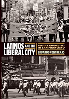 Latinos and the Liberal City: Politics and Protest in San Francisco (Politics and Culture in Modern America)
