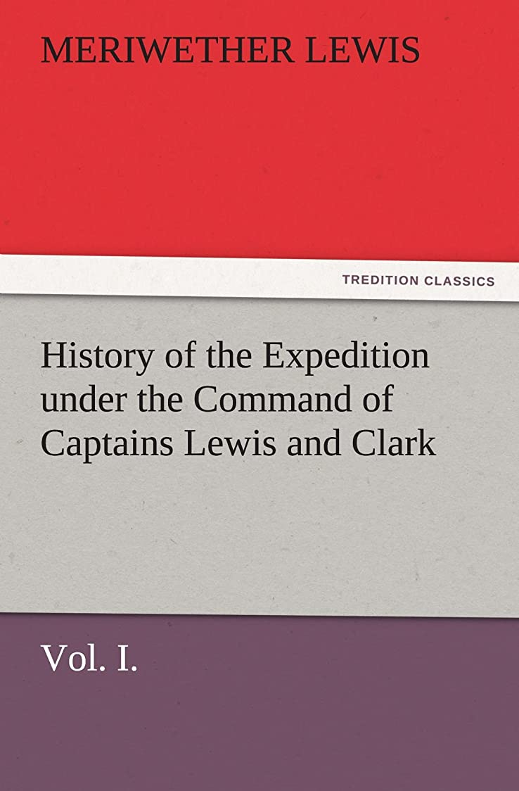 スペースクレーン驚いたHistory of the Expedition Under the Command of Captains Lewis and Clark, Vol. I. to the Sources of the Missouri, Thence Across the Rocky Mountains and (TREDITION CLASSICS)