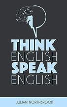 Think English, Speak English: How to Stop Performing Mental Gymnastics Every Time You Speak English (Advanced English Book 1)