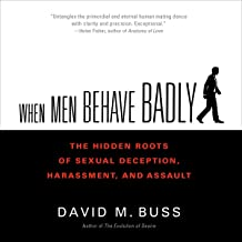 When Men Behave Badly: The Hidden Roots of Sexual Deception, Harassment, and Assault