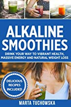 Alkaline Smoothies: Drink Your Way to Vibrant Health, Massive Energy and Natural Weight Loss (Alkaline Smoothie Recipes)