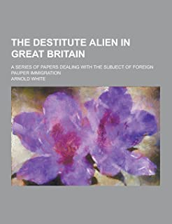 The Destitute Alien in Great Britain; A Series of Papers Dealing with the Subject of Foreign Pauper Immigration