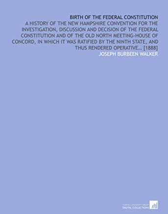 Birth of the Federal constitution: A history of the New Hampshire convention for the investigation, discussion and decision of the federal ... state, and thus rendered operative… [1888]