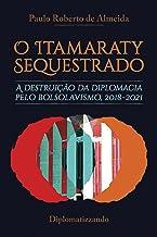 O Itamaraty Sequestrado: a destruição da diplomacia pelo bolsolavismo, 2018-2021 (Bolsolavismo diplomático Livro 1)