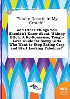 You're Nose Is in My Crotch! and Other Things You Shouldn't Know about Skinny Bitch: A No-Nonsense, Tough-Love Guide for S...