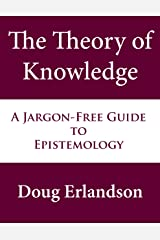 The Theory of Knowledge: A Jargon-Free Guide to Epistemology Kindle Edition