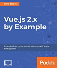 Vue.js 2.x by Example: Example-driven guide to build web apps with Vue.js for beginners (English Edition)