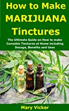 How to Make Marijuana Tinctures: The Ultimate Guide on How to make Cannabis Tinctures at Home including Dosage, Benefits and Uses