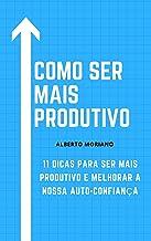 COMO SER MAIS PRODUTIVO: 11 DICAS PARA SER MAIS PRODUTIVO E MELHORAR NOSSA AUTOCONFIANÇA (AUTO-AJUDA E DESENVOLVIMENTO PES...