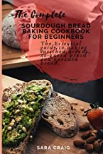 The Complete Sourdough Bread Baking Cookbook for Beginners: The Essential Guide to Baking Enriched Breads, No-Knead Bread ...