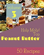 Holy Moly! Top 50 Peanut Butter Recipes Volume 3: A Peanut Butter Cookbook for All Generation (English Edition)