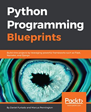 Python Programming Blueprints: Build nine projects by leveraging powerful frameworks such as Flask, Nameko, and Django