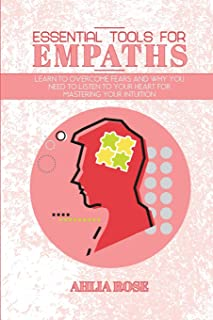 Essential Tools for Empaths: Learn to Overcome Fears and Why you Need to Listen to Your Heart for Mastering Your Intuition