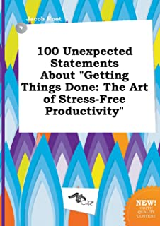 100 Unexpected Statements about Getting Things Done: The Art of Stress-Free Productivity