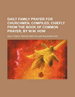 Daily Family Prayer for Churchmen, Compiled, Chiefly from the Book of Common Prayer, by W.W. How