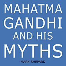 Mahatma Gandhi and His Myths: Civil Disobedience, Nonviolence, and Satyagraha in the Real World (Plus Why It's 'Gandhi, ' ...