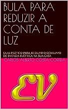 BULA PARA REDUZIR A CONTA DE LUZ: GUIA PRÁTICO PARA REDUZIR O CONSUMO DE ENERGIA ELÉTRICA NA SUA CASA (Portuguese Edition)
