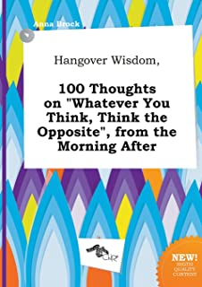 Hangover Wisdom, 100 Thoughts on Whatever You Think, Think the Opposite, from the Morning After