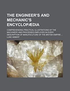 The Engineer's and Mechanic's Encyclopaedia; Comprehending Practical Illustrations of the Machinery and Processes Employed...